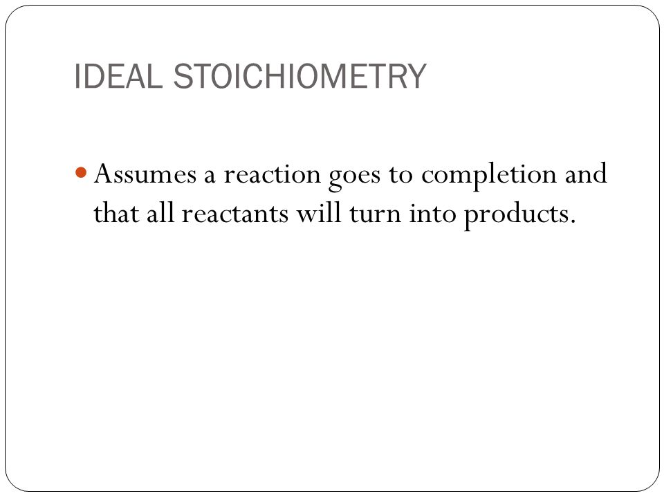 IDEAL STOICHIOMETRY Assumes a reaction goes to completion and that all reactants will turn into products.