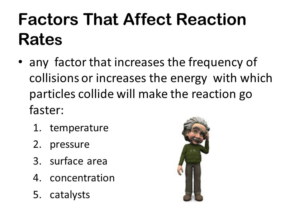 Factors That Affect Reaction Rate s any factor that increases the frequency of collisions or increases the energy with which particles collide will make the reaction go faster: 1.temperature 2.pressure 3.surface area 4.concentration 5.catalysts