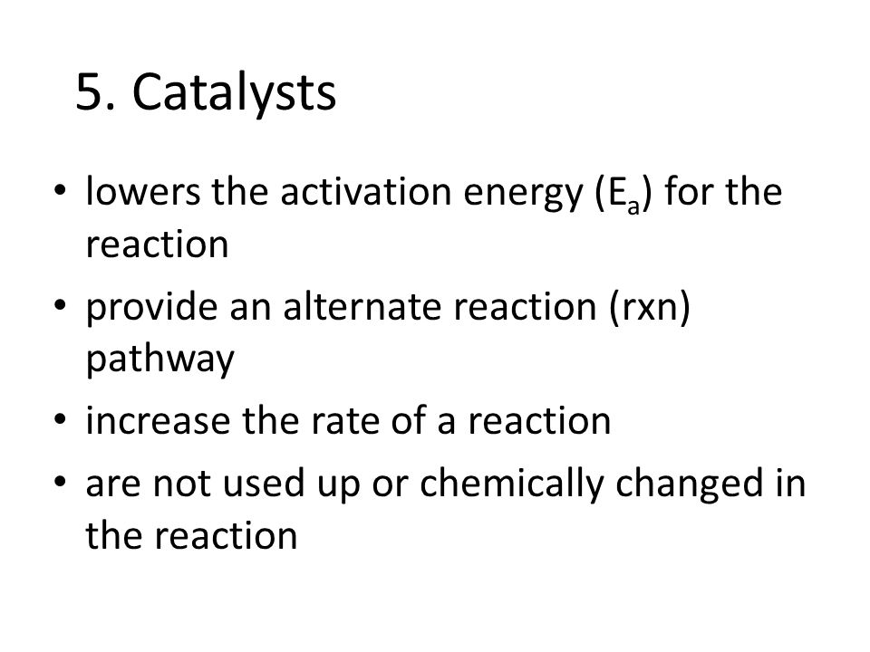 lowers the activation energy (E a ) for the reaction provide an alternate reaction (rxn) pathway increase the rate of a reaction are not used up or chemically changed in the reaction 5.