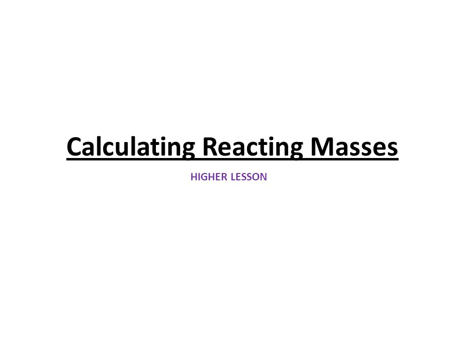 Calculating Reacting Masses HIGHER LESSON