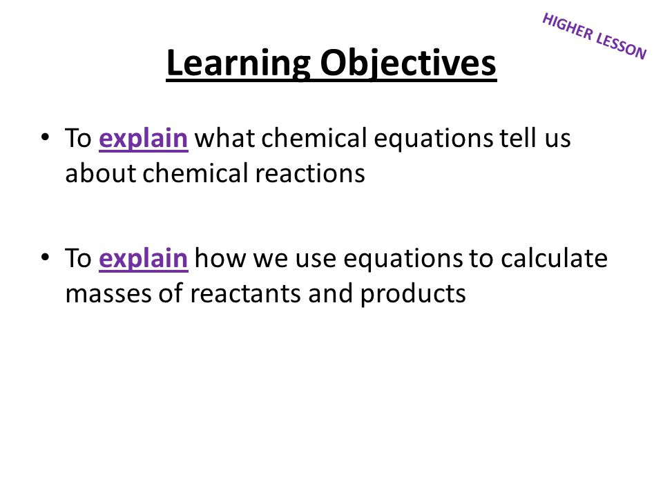 Learning Objectives To explain what chemical equations tell us about chemical reactions To explain how we use equations to calculate masses of reactan