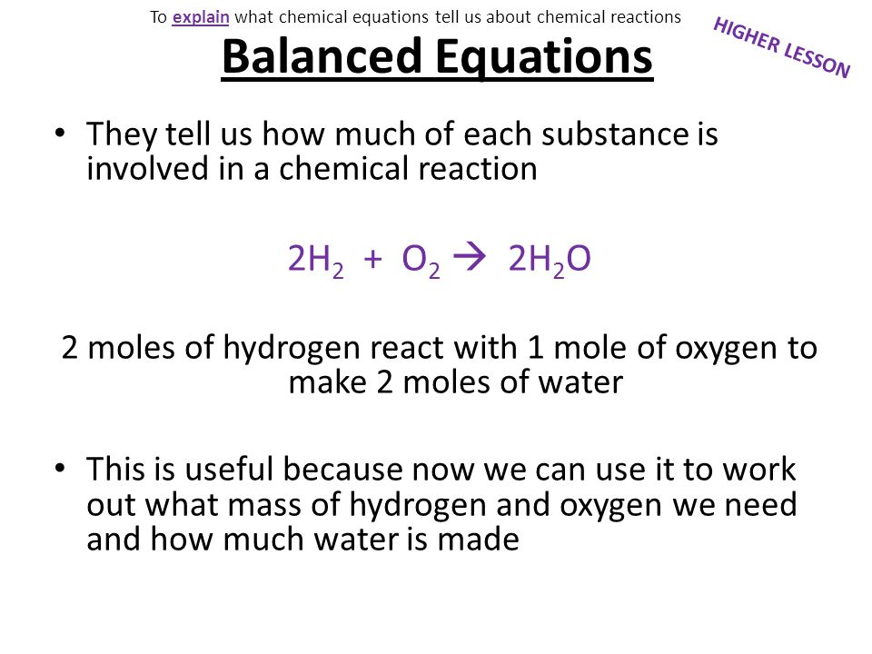 2H 2 + O 2  2H 2 O Masses in the equation 2moles of hydrogen = 2x 2g = 4g 1 mole of oxygen = 1 x 16g = 16g 2 moles of water = 2 x 18g = 36g HIGHER LESSON To explain what chemical equations tell us about chemical reactions