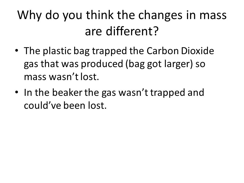 Why do you think the changes in mass are different? The plastic bag trapped the Carbon Dioxide gas that was produced (bag got larger) so mass wasn't l