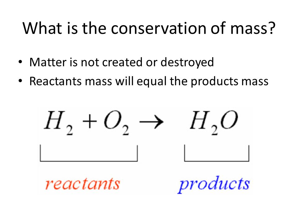 What is the conservation of mass? Matter is not created or destroyed Reactants mass will equal the products mass