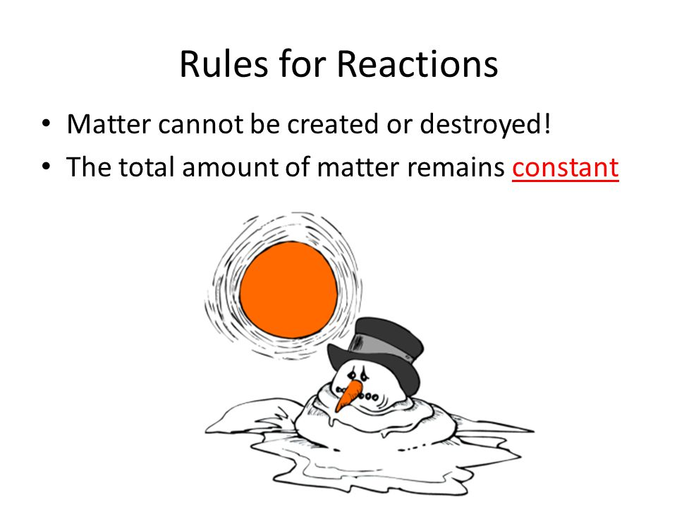 Rules for Reactions Matter cannot be created or destroyed! The total amount of matter remains constant