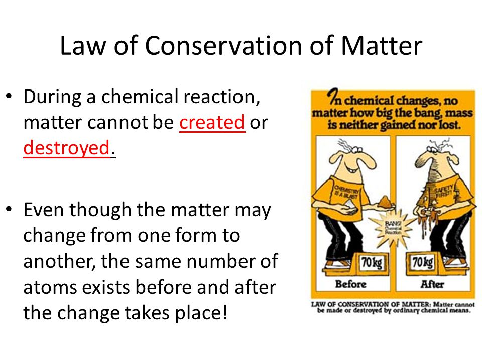Law of Conservation of Matter During a chemical reaction, matter cannot be created or destroyed. Even though the matter may change from one form to an
