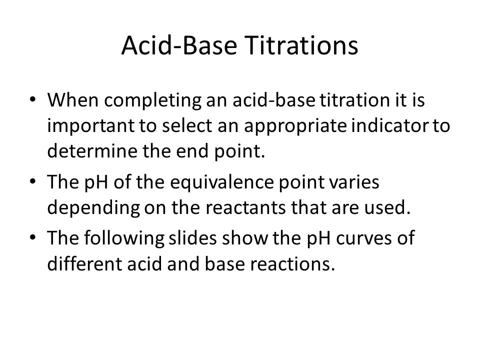 Acid-Base Titrations When completing an acid-base titration it is important to select an appropriate indicator to determine the end point.