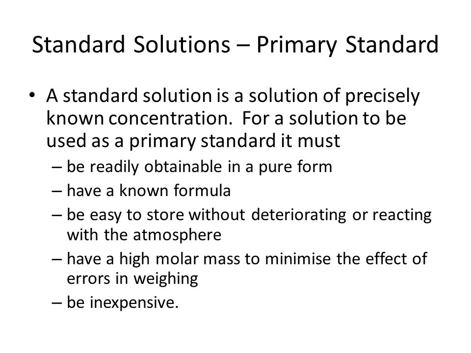 Standard Solutions – Primary Standard A standard solution is a solution of precisely known concentration.