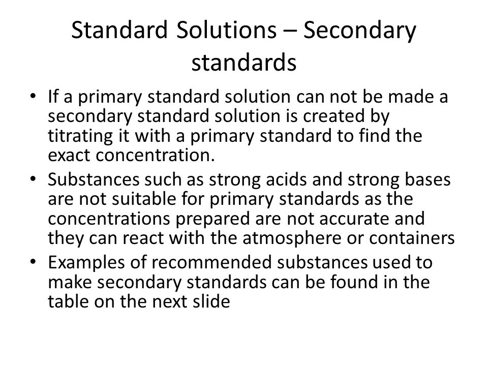 Standard Solutions – Secondary standards If a primary standard solution can not be made a secondary standard solution is created by titrating it with a primary standard to find the exact concentration.