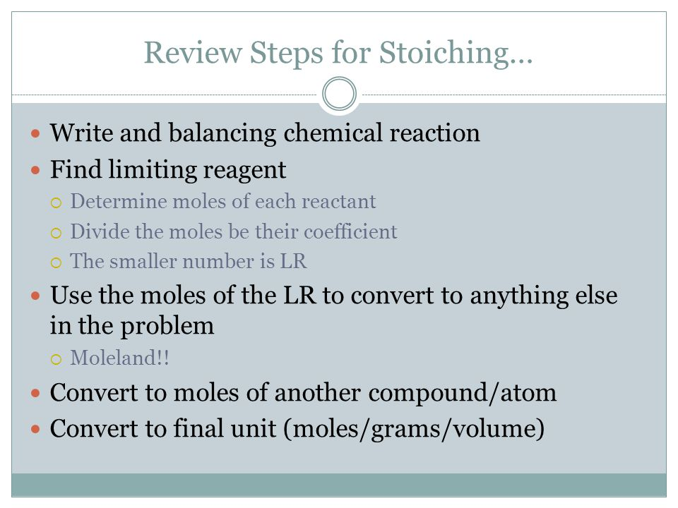Review Steps for Stoiching… Write and balancing chemical reaction Find limiting reagent  Determine moles of each reactant  Divide the moles be their coefficient  The smaller number is LR Use the moles of the LR to convert to anything else in the problem  Moleland!.