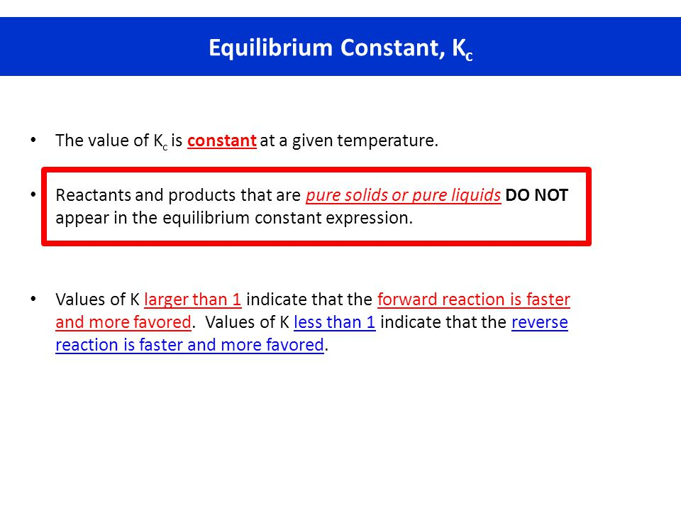 The value of K c is constant at a given temperature. Reactants and products that are pure solids or pure liquids DO NOT appear in the equilibrium cons