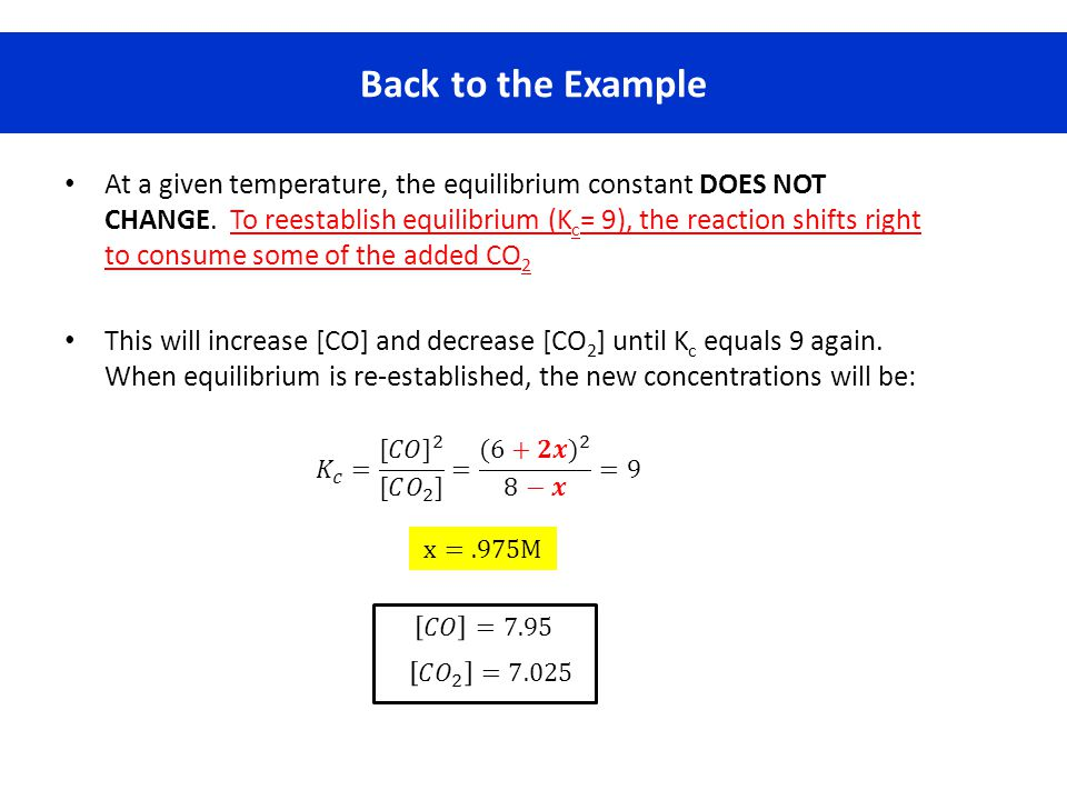 Back to the Example At a given temperature, the equilibrium constant DOES NOT CHANGE. To reestablish equilibrium (K c = 9), the reaction shifts right