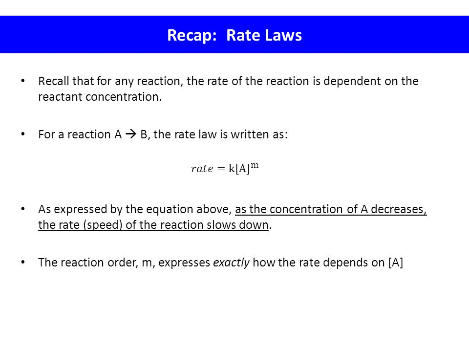 Recap: Rate Laws Recall that for any reaction, the rate of the reaction is dependent on the reactant concentration. For a reaction A  B, the rate law
