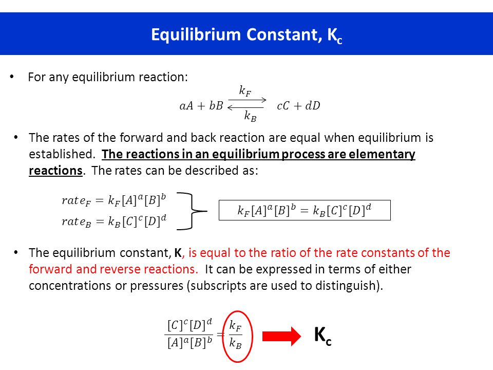 Equilibrium Constant, K c For any equilibrium reaction: The rates of the forward and back reaction are equal when equilibrium is established. The reac
