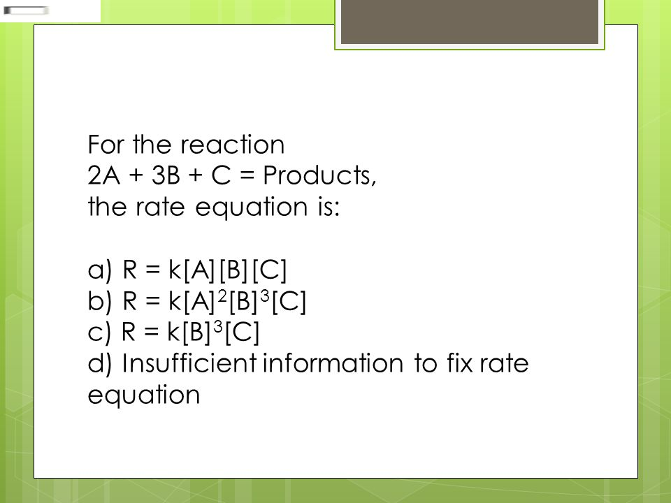 For the reaction 2A + 3B + C = Products, the rate equation is: a) R = k[A][B][C] b) R = k[A] 2 [B] 3 [C] c) R = k[B] 3 [C] d) Insufficient information to fix rate equation