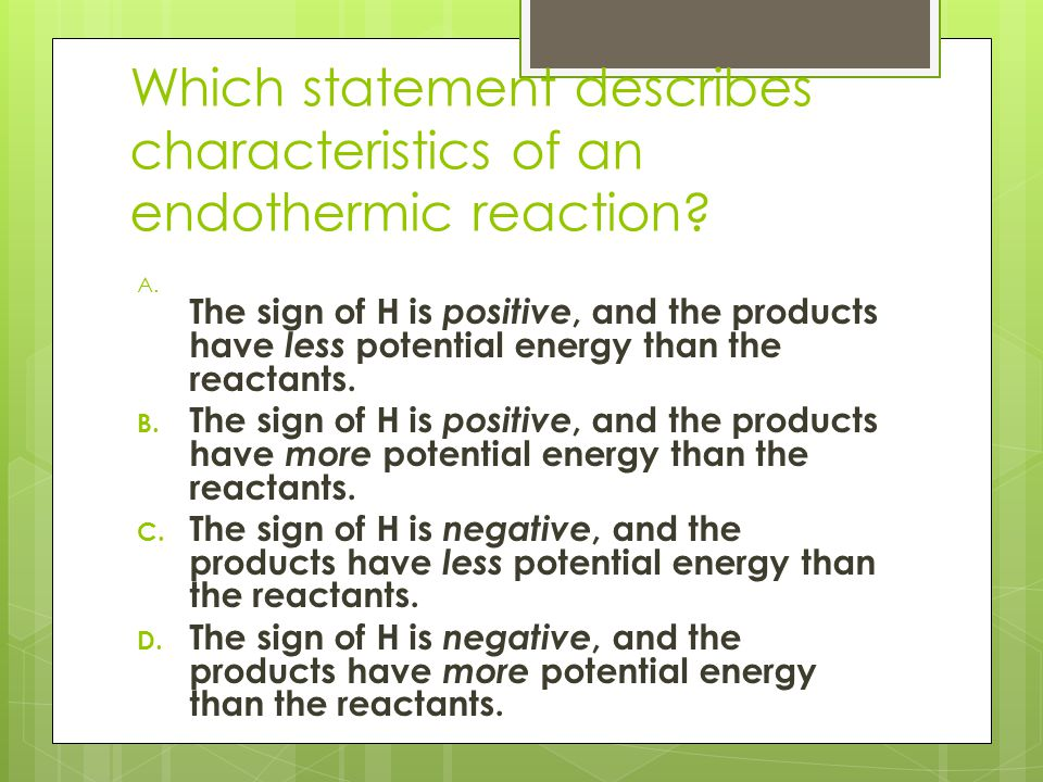 Which statement describes characteristics of an endothermic reaction.