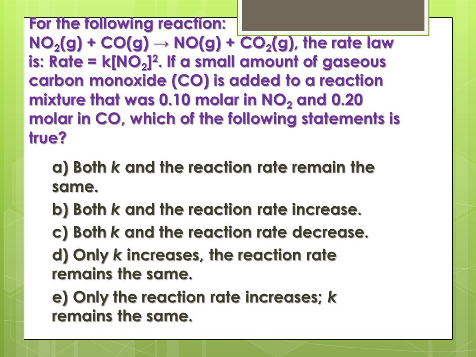 For the following reaction: NO 2 (g) + CO(g) → NO(g) + CO 2 (g), the rate law is: Rate = k[NO 2 ] 2.