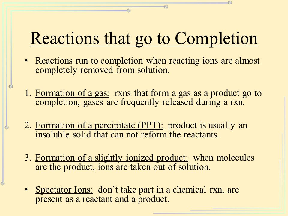 Reactions that go to Completion Reactions run to completion when reacting ions are almost completely removed from solution. 1.Formation of a gas: rxns