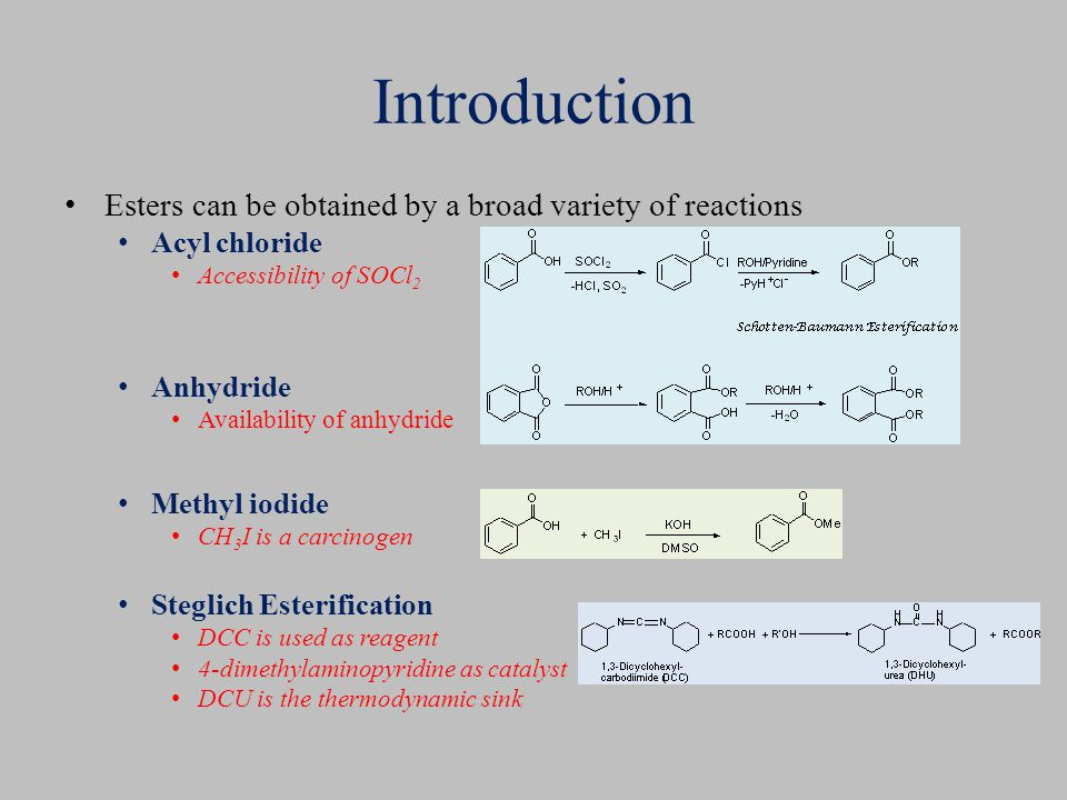 Introduction Esters can be obtained by a broad variety of reactions Acyl chloride Accessibility of SOCl 2 Anhydride Availability of anhydride Methyl iodide CH 3 I is a carcinogen Steglich Esterification DCC is used as reagent 4-dimethylaminopyridine as catalyst DCU is the thermodynamic sink