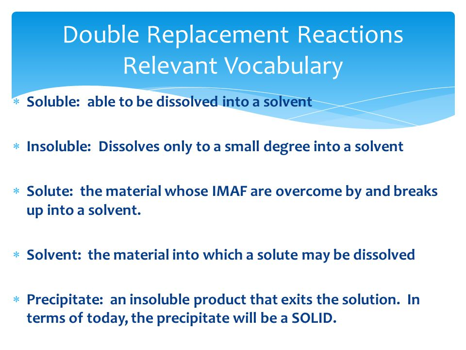  Soluble: able to be dissolved into a solvent  Insoluble: Dissolves only to a small degree into a solvent  Solute: the material whose IMAF are overcome by and breaks up into a solvent.