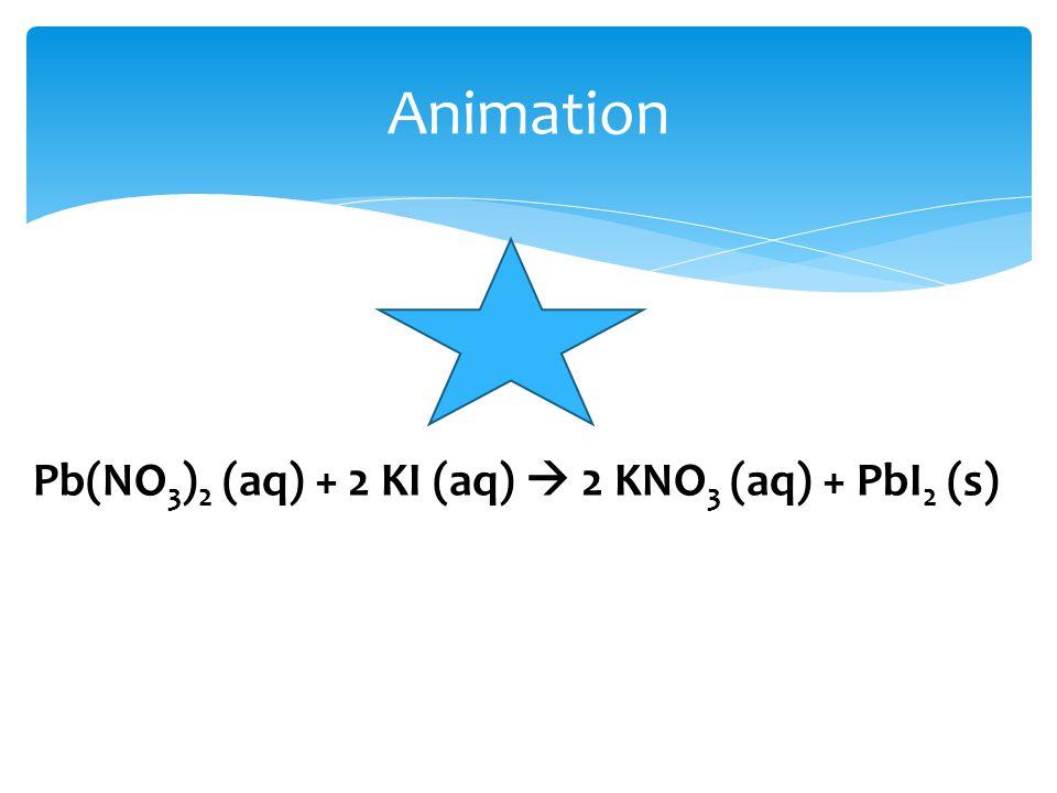 Animation Pb(NO 3 ) 2 (aq) + 2 KI (aq)  2 KNO 3 (aq) + PbI 2 (s)