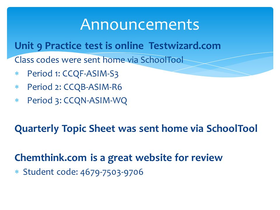 Announcements Unit 9 Practice test is online Testwizard.com Class codes were sent home via SchoolTool  Period 1: CCQF-ASIM-S3  Period 2: CCQB-ASIM-R6  Period 3: CCQN-ASIM-WQ Quarterly Topic Sheet was sent home via SchoolTool Chemthink.com is a great website for review  Student code: 4679-7503-9706