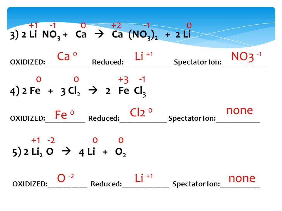 3) 2 Li NO 3 + Ca  Ca (NO 3 ) 2 + 2 Li OXIDIZED:___________ Reduced:____________ Spectator Ion:___________ 4) 2 Fe + 3 Cl 2  2 Fe Cl 3 OXIDIZED:__________ Reduced:____________ Spectator Ion:___________ 5) 2 Li 2 O  4 Li + O 2 OXIDIZED:__________ Reduced:____________ Spectator Ion:__________ +10+20 00+3 +1-200 Ca 0 Li +1 NO3 -1 Fe 0 Cl2 0 none O -2 Li +1 none
