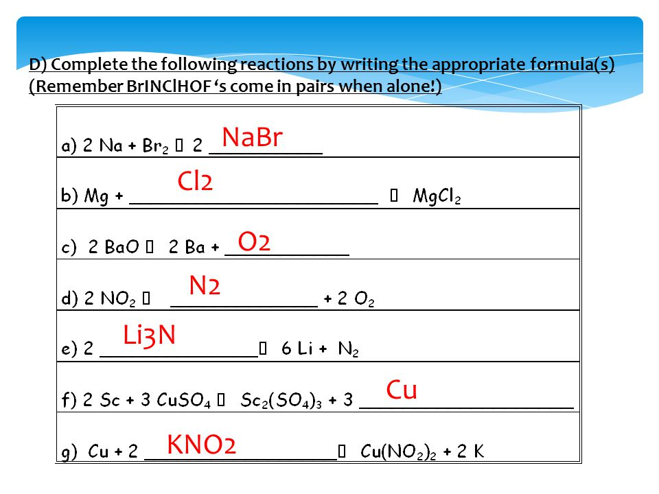 D) Complete the following reactions by writing the appropriate formula(s) (Remember BrINClHOF 's come in pairs when alone!) NaBr Cl2 O2 N2 Li3N Cu KNO2