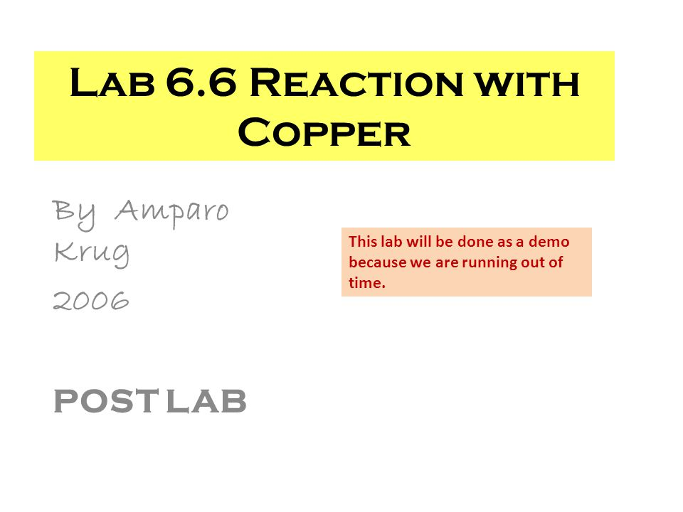 By Amparo Krug 2006 POST LAB Lab 6.6 Reaction with Copper This lab will be done as a demo because we are running out of time.