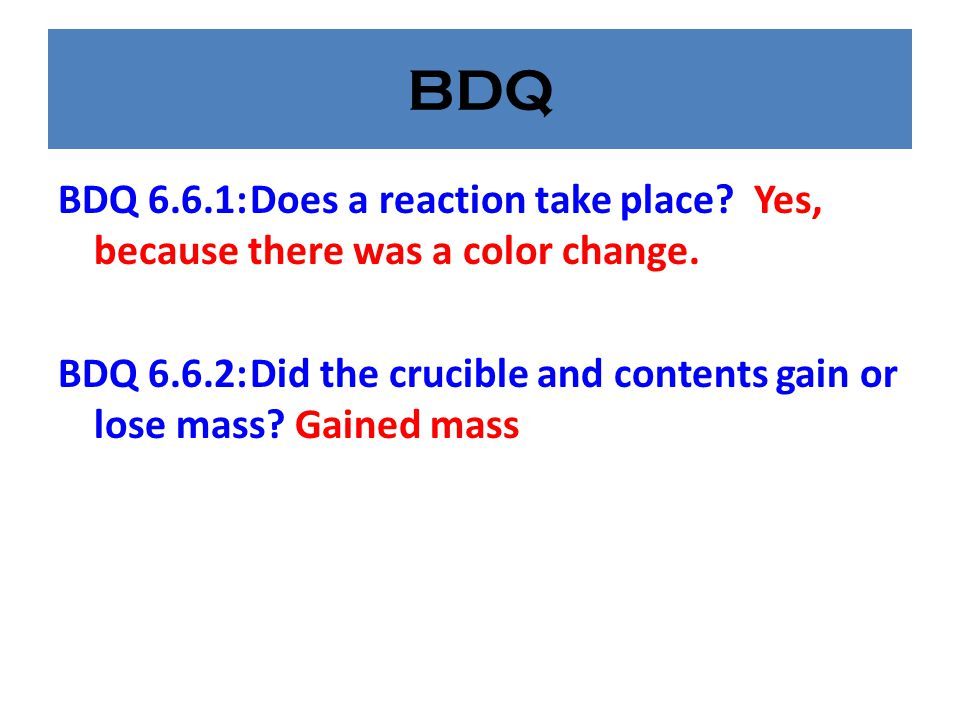 BDQ BDQ 6.6.1:Does a reaction take place.Yes, because there was a color change.
