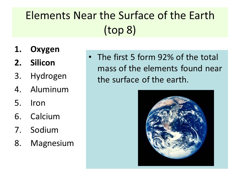 Elements Near the Surface of the Earth (top 8) 1.Oxygen 2.Silicon 3.Hydrogen 4.Aluminum 5.Iron 6.Calcium 7.Sodium 8.Magnesium The first 5 form 92% of the total mass of the elements found near the surface of the earth.