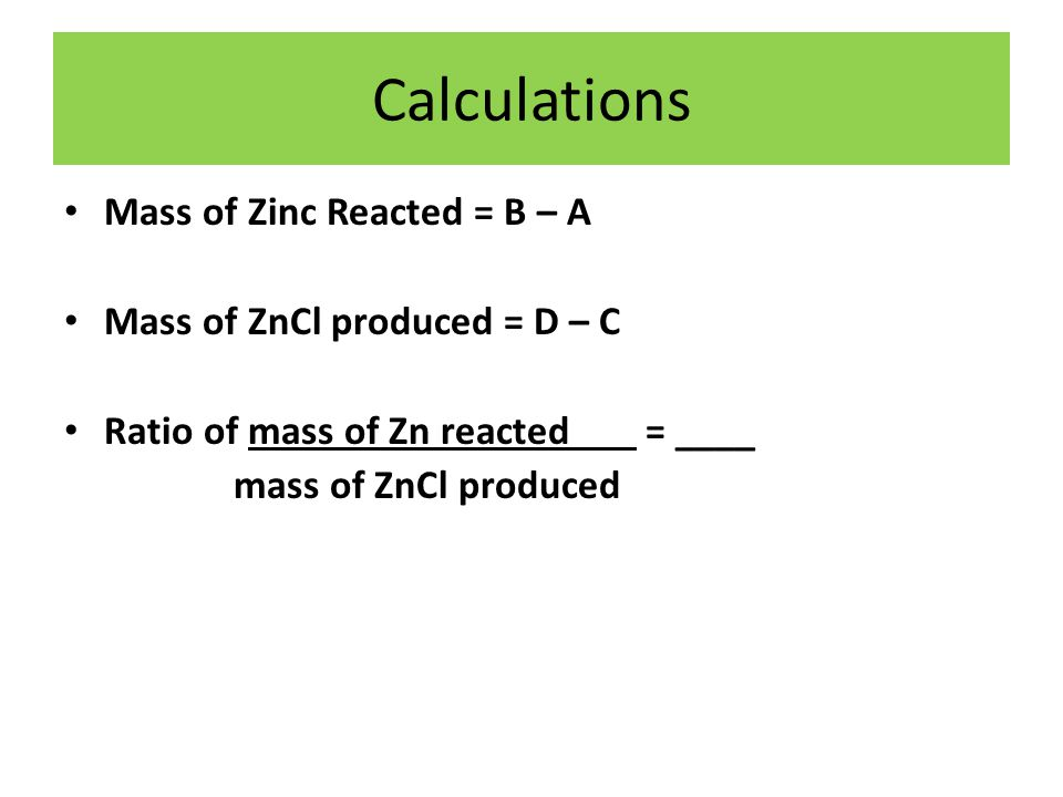 Calculations Mass of Zinc Reacted = B – A Mass of ZnCl produced = D – C Ratio of mass of Zn reacted = ____ mass of ZnCl produced