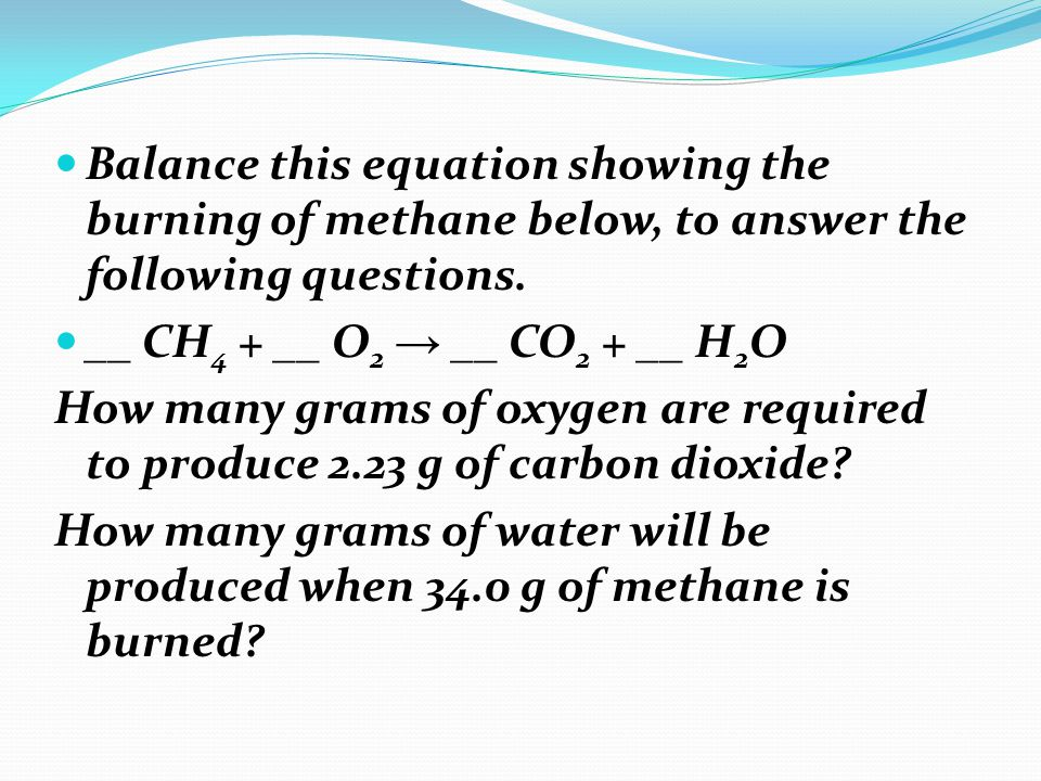Balance this equation showing the burning of methane below, to answer the following questions. __ CH 4 + __ O 2 → __ CO 2 + __ H 2 O How many grams of