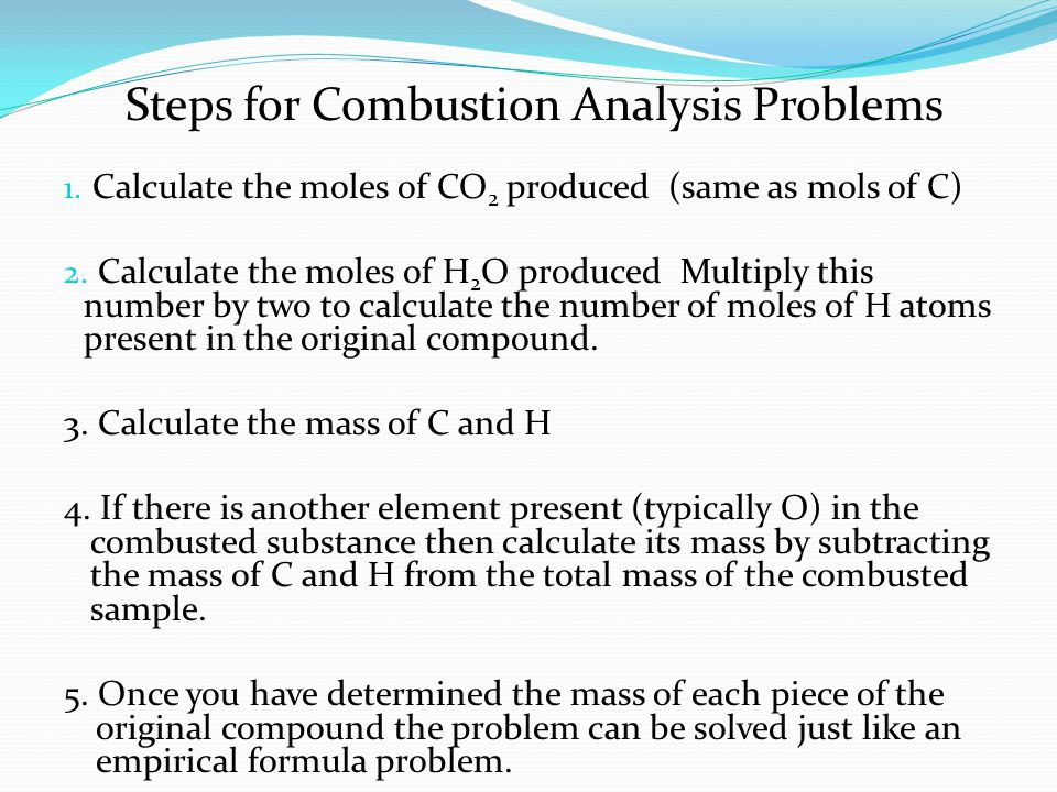 1. Calculate the moles of CO 2 produced (same as mols of C) 2. Calculate the moles of H 2 O produced Multiply this number by two to calculate the numb