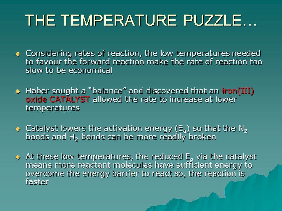 THE TEMPERATURE PUZZLE…  Considering rates of reaction, the low temperatures needed to favour the forward reaction make the rate of reaction too slow