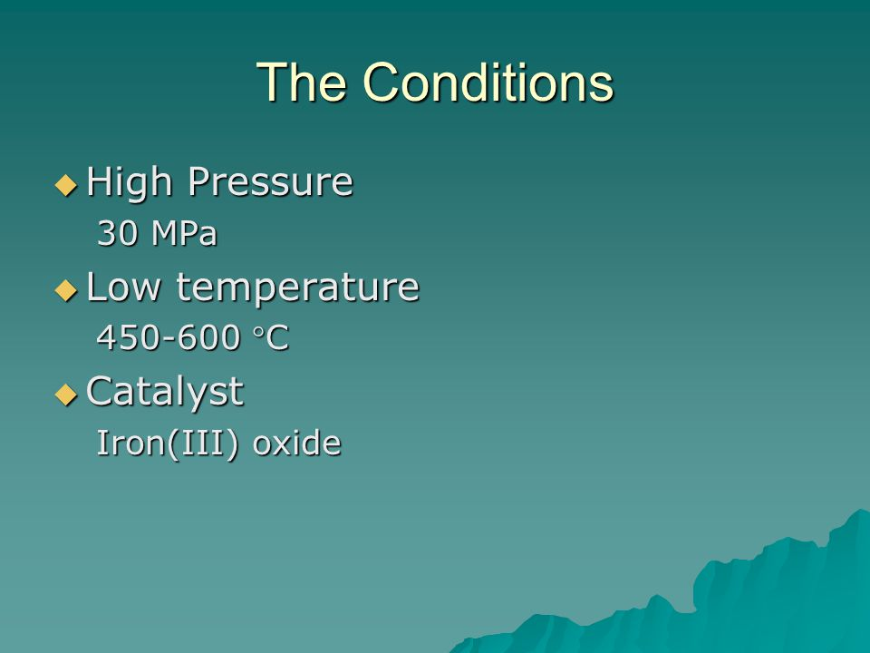 The Conditions  High Pressure 30 MPa  Low temperature 450-600 C  Catalyst Iron(III) oxide