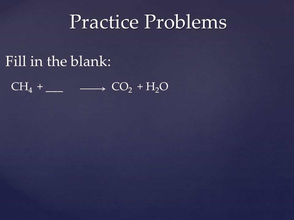 Fill in the blank: CH 4 + ___ CO 2 + H 2 O