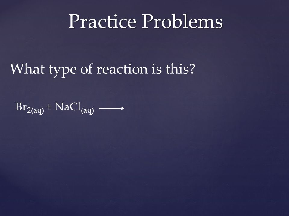 What type of reaction is this Br 2(aq) + NaCl (aq) Practice Problems
