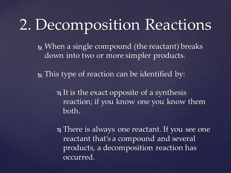  When a single compound (the reactant) breaks down into two or more simpler products.