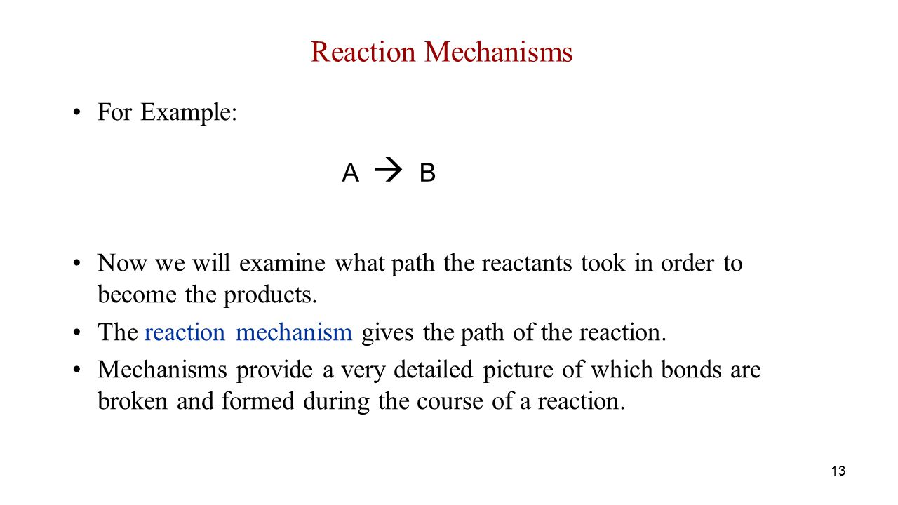 Reaction Mechanisms For Example: Now we will examine what path the reactants took in order to become the products.