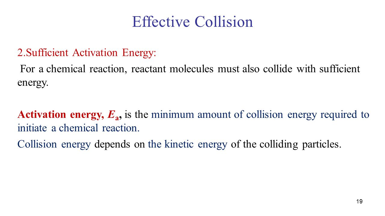 Effective Collision 2.Sufficient Activation Energy: For a chemical reaction, reactant molecules must also collide with sufficient energy.