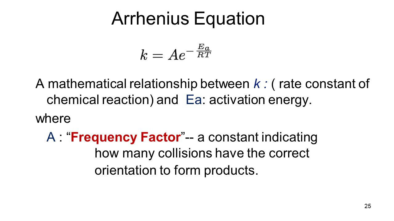 Arrhenius Equation A mathematical relationship between k : ( rate constant of chemical reaction) and Ea: activation energy.