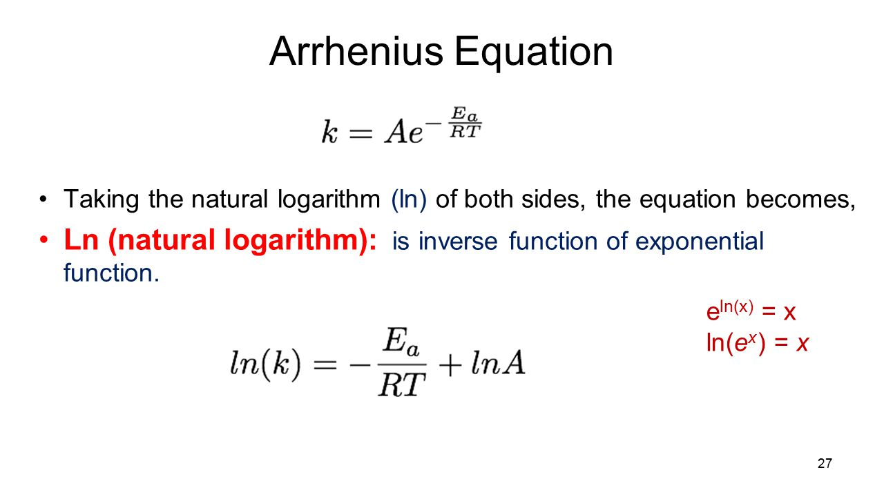 Arrhenius Equation Taking the natural logarithm (ln) of both sides, the equation becomes, Ln (natural logarithm): is inverse function of exponential function.