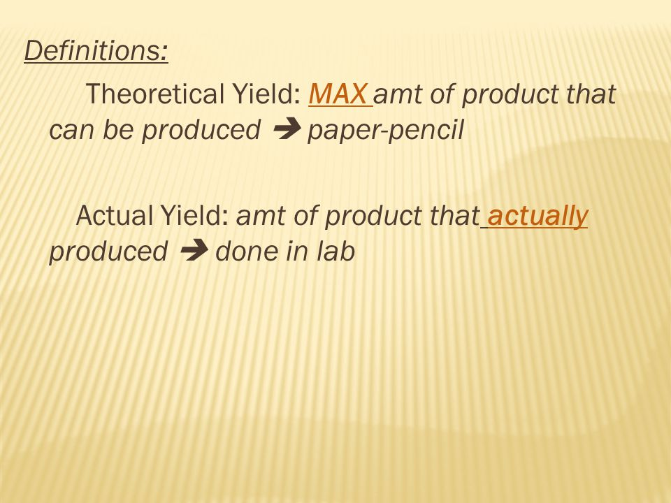 Definitions: Theoretical Yield: MAX amt of product that can be produced  paper-pencil Actual Yield: amt of product that actually produced  done in lab