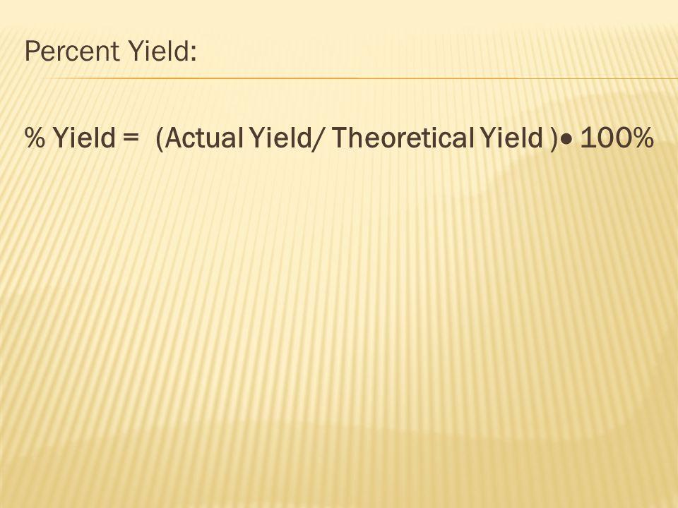 Percent Yield: % Yield = (Actual Yield/ Theoretical Yield )  100%