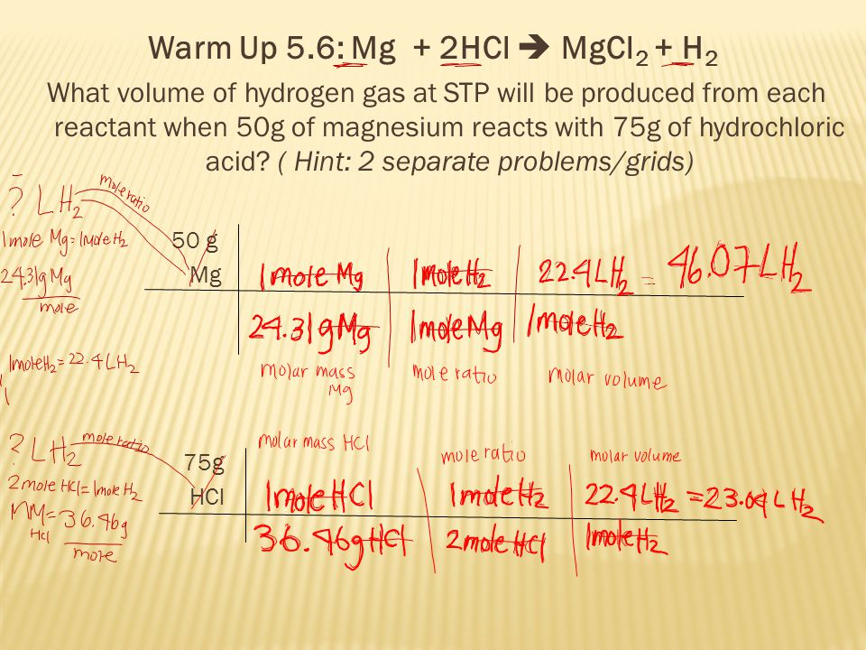 Warm Up 5.6: Mg + 2HCl  MgCl 2 + H 2 What volume of hydrogen gas at STP will be produced from each reactant when 50g of magnesium reacts with 75g of hydrochloric acid.