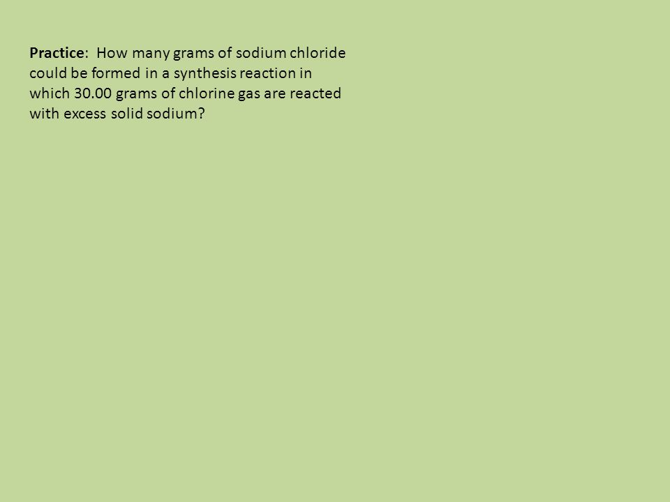 Practice: How many grams of sodium chloride could be formed in a synthesis reaction in which 30.00 grams of chlorine gas are reacted with excess solid