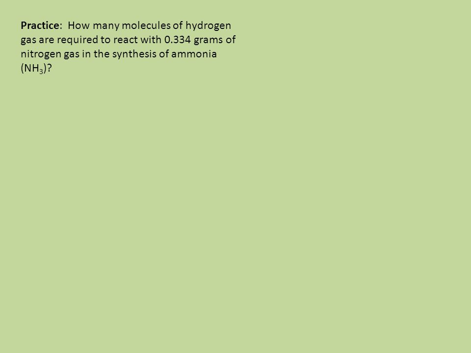 Practice: How many molecules of hydrogen gas are required to react with 0.334 grams of nitrogen gas in the synthesis of ammonia (NH 3 )?