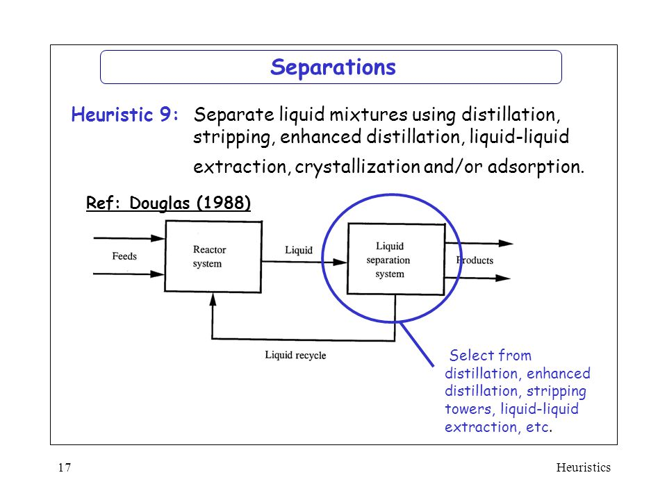 Heuristics17 Ref: Douglas (1988)  Separate liquid mixtures using distillation, stripping, enhanced distillation, liquid-liquid extraction, crystalliz