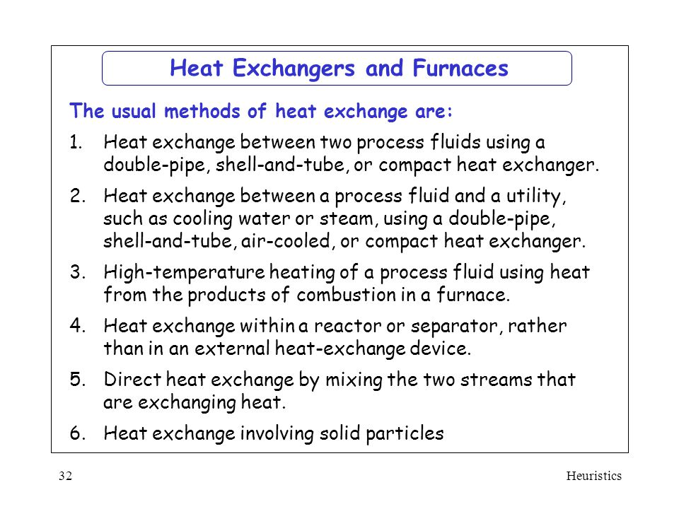 Heuristics32 Heat Exchangers and Furnaces The usual methods of heat exchange are: 1.Heat exchange between two process fluids using a double-pipe, shel